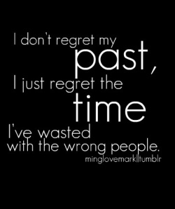 I just regret the time wasted with the wrong people